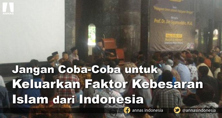 Din Syamsuddin : JANGAN COBA-COBA UNTUK KELUARKAN FAKTOR KEBESARAN ISLAM DARI INDONESIA