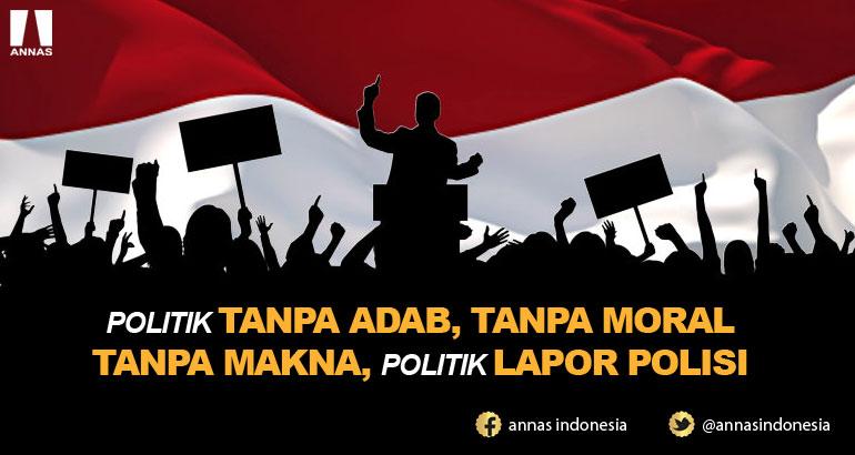 POLITIK TANPA ADAB, TANPA MORAL TANPA MAKNA, POLITIK LAPOR POLISI