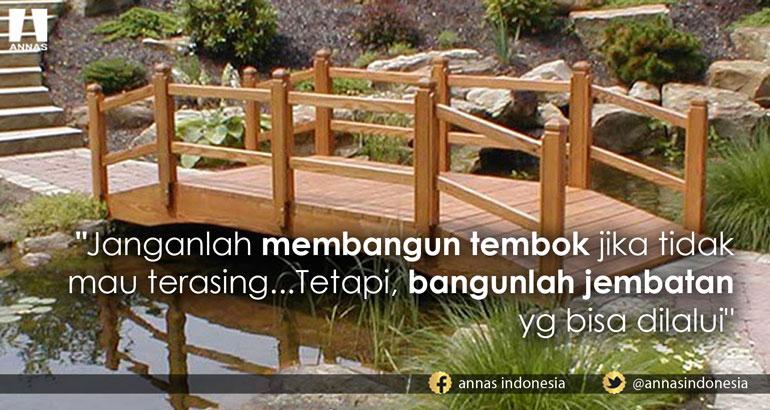 Janganlah membangun tembok jika tidak mau terasing... Tetapi, bangunlah jembatan yg bisa dilalui