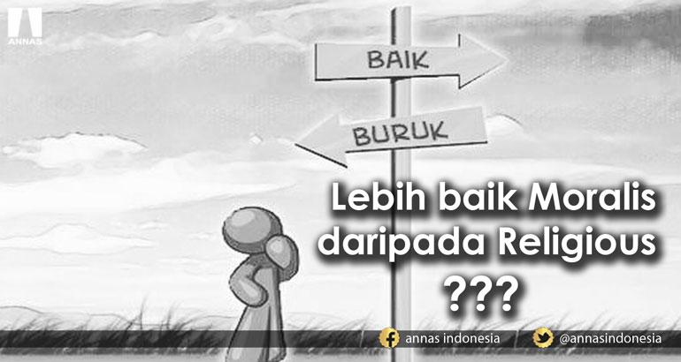 LEBIH BAIK MORALIS DARIPADA RELIGIUS ???